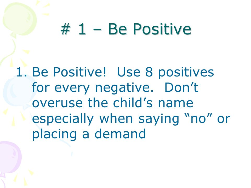 # 1 – Be PositiveBe Positive. Use 8 positives for every negative.