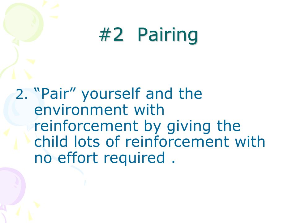 #2 Pairing2. Pair yourself and the environment with reinforcement by giving the child lots of reinforcement with no effort required .