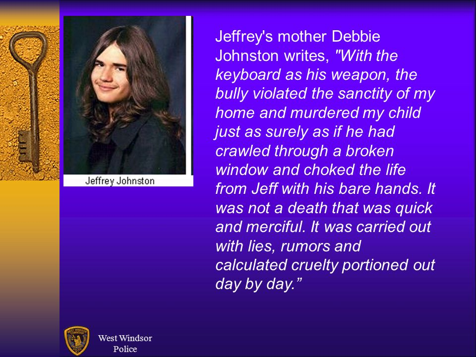 Jeffrey s mother Debbie Johnston writes, With the keyboard as his weapon, the bully violated the sanctity of my home and murdered my child just as surely as if he had crawled through a broken window and choked the life from Jeff with his bare hands. It was not a death that was quick and merciful. It was carried out with lies, rumors and calculated cruelty portioned out day by day.