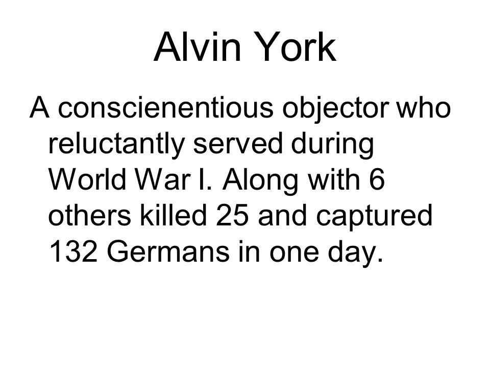 Alvin York A conscienentious objector who reluctantly served during World War I.