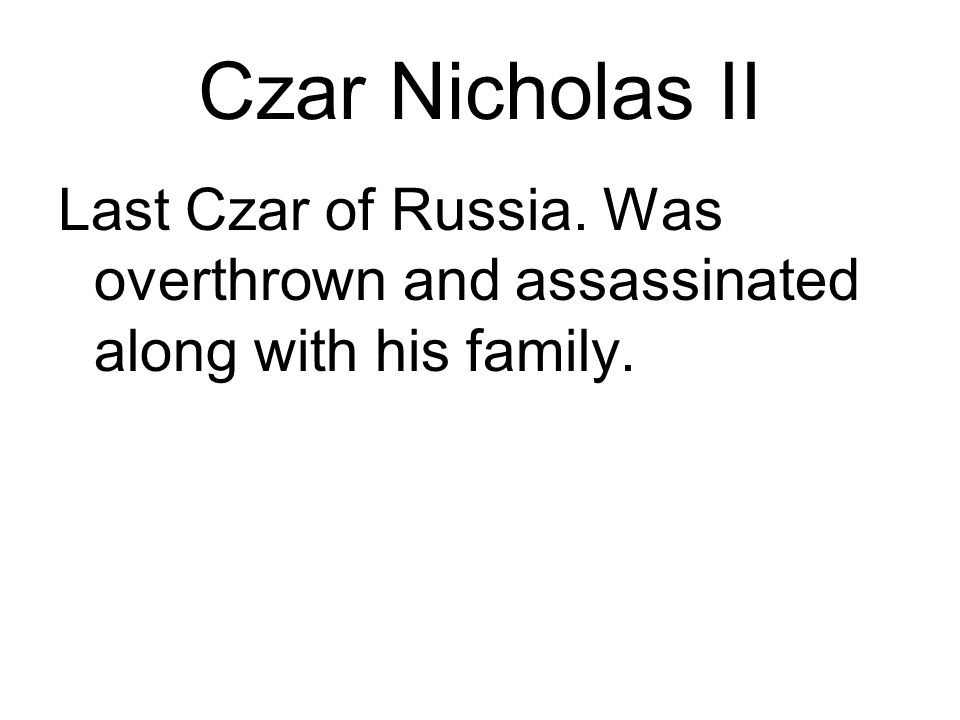 Czar Nicholas II Last Czar of Russia. Was overthrown and assassinated along with his family.