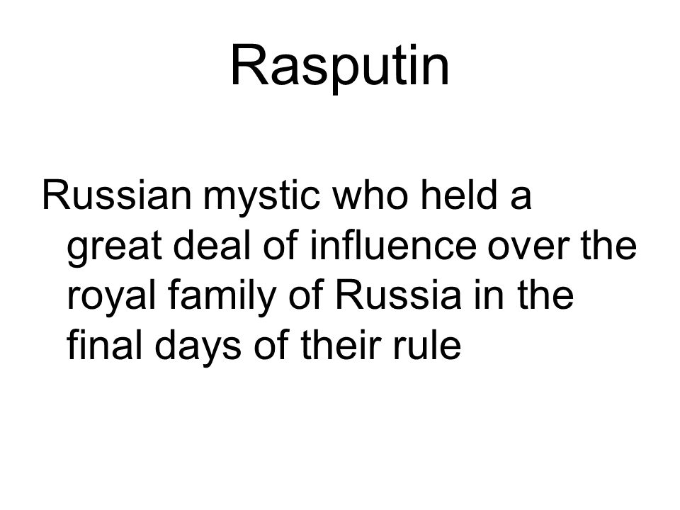 Rasputin Russian mystic who held a great deal of influence over the royal family of Russia in the final days of their rule.