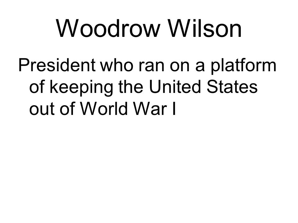 Woodrow Wilson President who ran on a platform of keeping the United States out of World War I