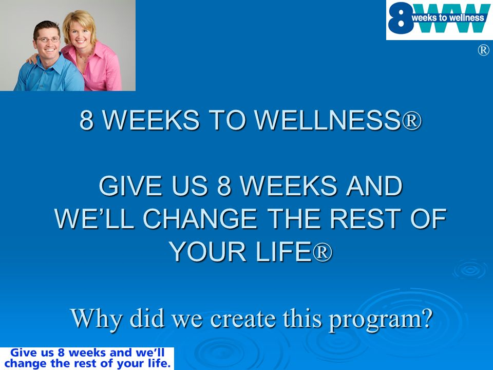 8 WEEKS TO WELLNESS® GIVE US 8 WEEKS AND WE'LL CHANGE THE REST OF YOUR LIFE® Why did we create this program
