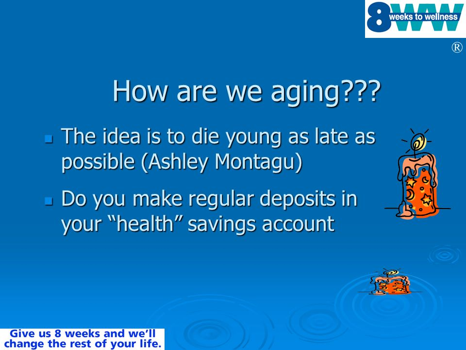How are we aging The idea is to die young as late as possible (Ashley Montagu) Do you make regular deposits in your health savings account.