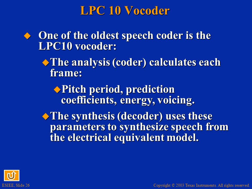 LPC 10 Vocoder One of the oldest speech coder is the LPC10 vocoder: