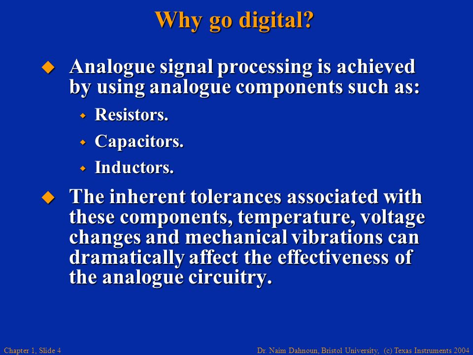 Why go digital Analogue signal processing is achieved by using analogue components such as: Resistors.