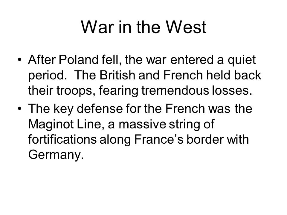 War in the West After Poland fell, the war entered a quiet period. The British and French held back their troops, fearing tremendous losses.