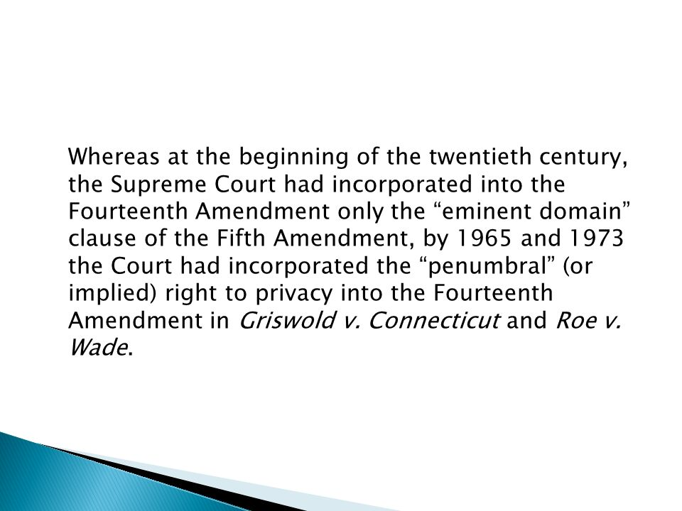 Whereas at the beginning of the twentieth century, the Supreme Court had incorporated into the Fourteenth Amendment only the eminent domain clause of the Fifth Amendment, by 1965 and 1973 the Court had incorporated the penumbral (or implied) right to privacy into the Fourteenth Amendment in Griswold v.