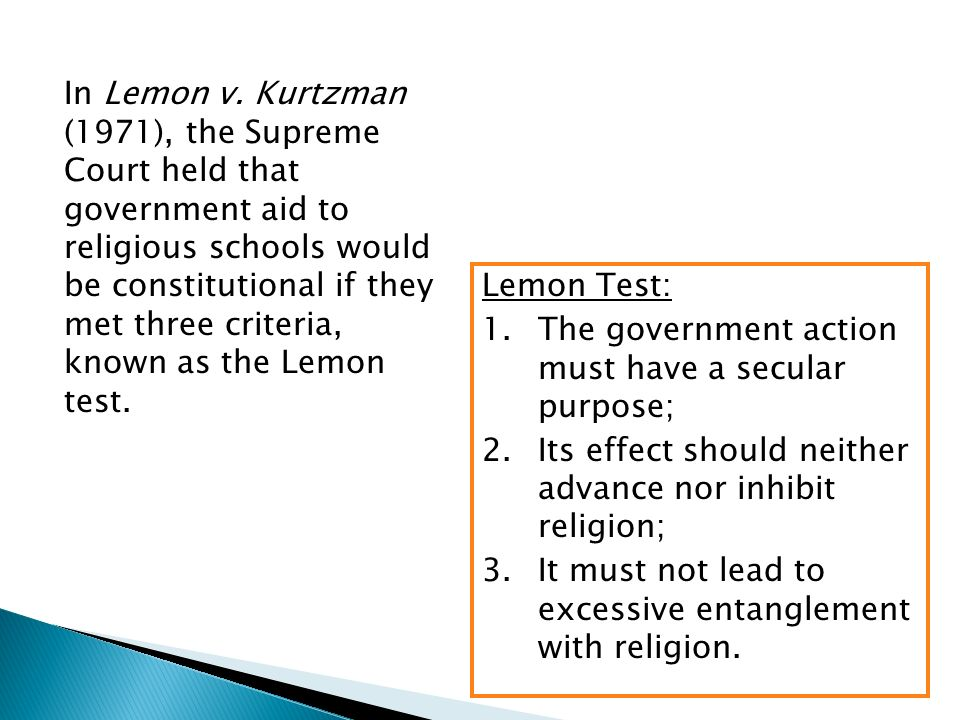 In Lemon v. Kurtzman (1971), the Supreme Court held that government aid to religious schools would be constitutional if they met three criteria, known as the Lemon test.