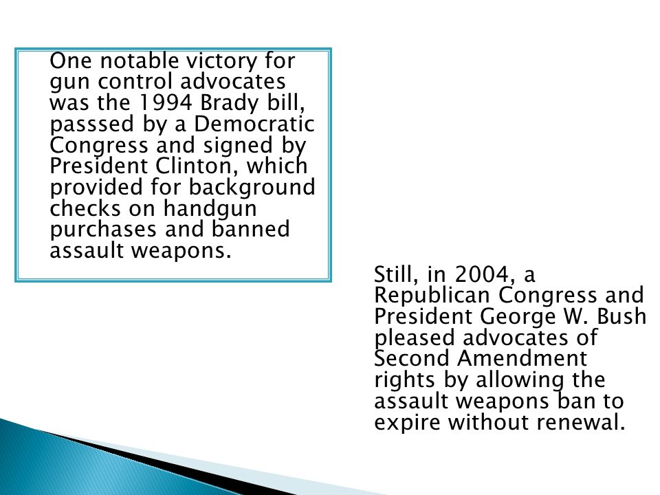 One notable victory for gun control advocates was the 1994 Brady bill, passsed by a Democratic Congress and signed by President Clinton, which provided for background checks on handgun purchases and banned assault weapons.