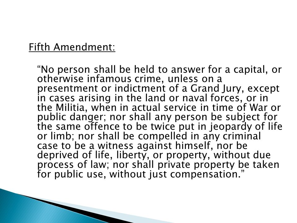Fifth Amendment: No person shall be held to answer for a capital, or otherwise infamous crime, unless on a presentment or indictment of a Grand Jury, except in cases arising in the land or naval forces, or in the Militia, when in actual service in time of War or public danger; nor shall any person be subject for the same offence to be twice put in jeopardy of life or limb; nor shall be compelled in any criminal case to be a witness against himself, nor be deprived of life, liberty, or property, without due process of law; nor shall private property be taken for public use, without just compensation.