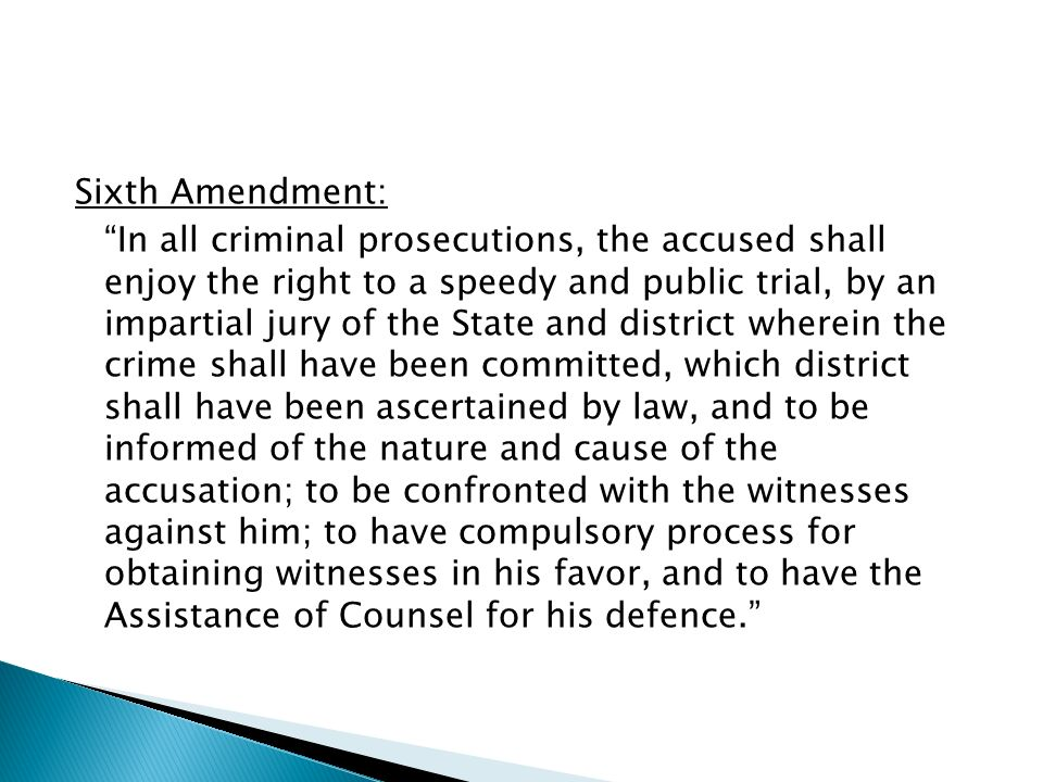 Sixth Amendment: In all criminal prosecutions, the accused shall enjoy the right to a speedy and public trial, by an impartial jury of the State and district wherein the crime shall have been committed, which district shall have been ascertained by law, and to be informed of the nature and cause of the accusation; to be confronted with the witnesses against him; to have compulsory process for obtaining witnesses in his favor, and to have the Assistance of Counsel for his defence.