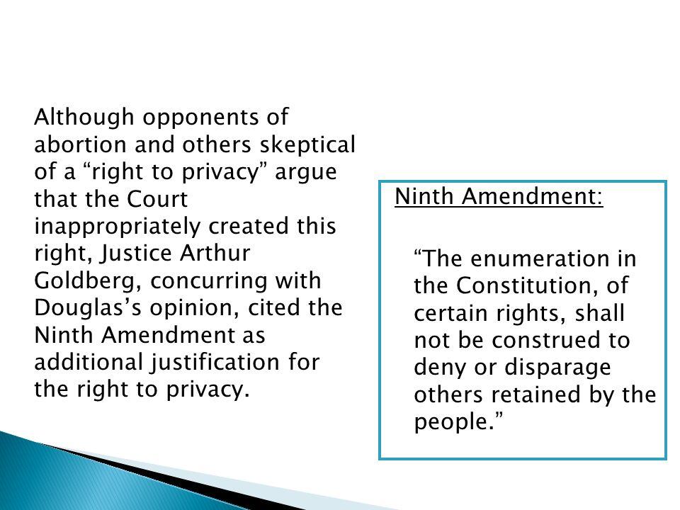 Although opponents of abortion and others skeptical of a right to privacy argue that the Court inappropriately created this right, Justice Arthur Goldberg, concurring with Douglas's opinion, cited the Ninth Amendment as additional justification for the right to privacy.