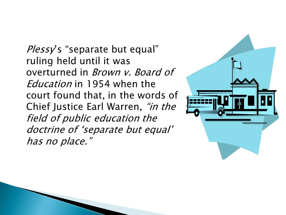 Plessy's separate but equal ruling held until it was overturned in Brown v.