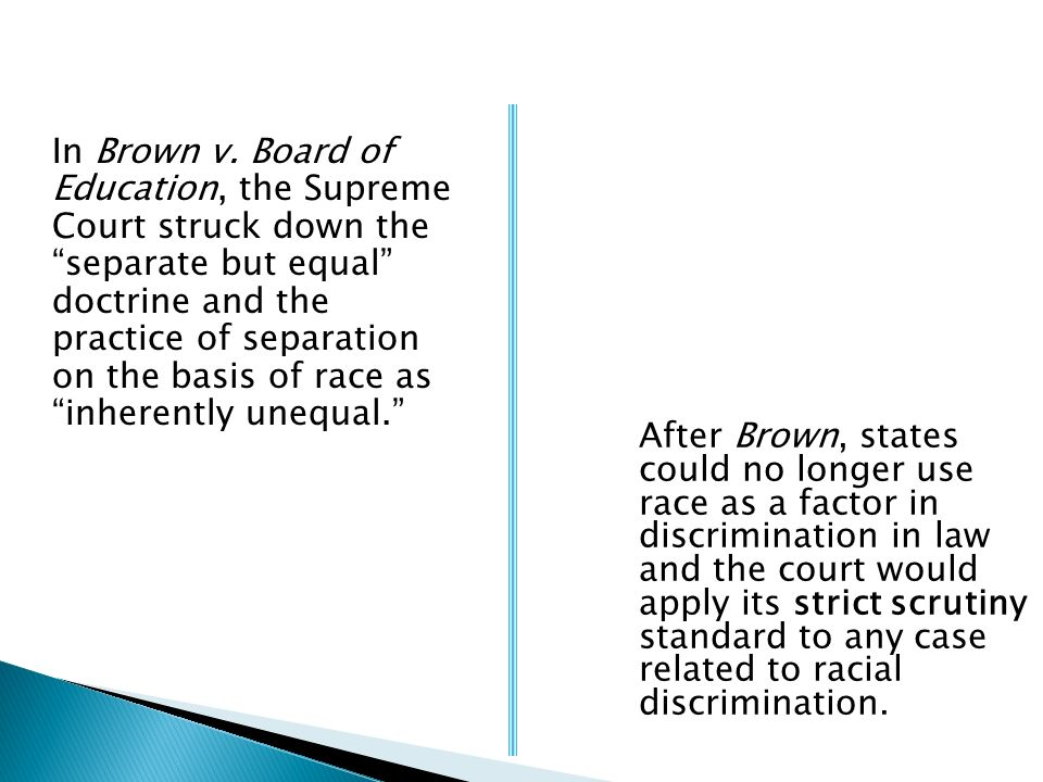 In Brown v. Board of Education, the Supreme Court struck down the separate but equal doctrine and the practice of separation on the basis of race as inherently unequal.