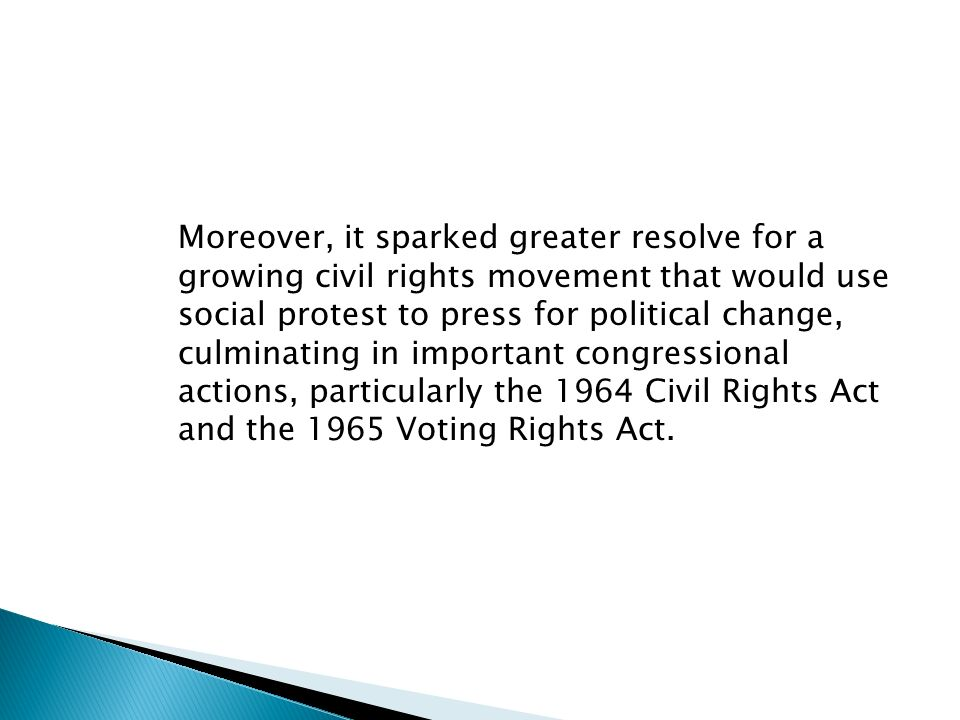 Moreover, it sparked greater resolve for a growing civil rights movement that would use social protest to press for political change, culminating in important congressional actions, particularly the 1964 Civil Rights Act and the 1965 Voting Rights Act.
