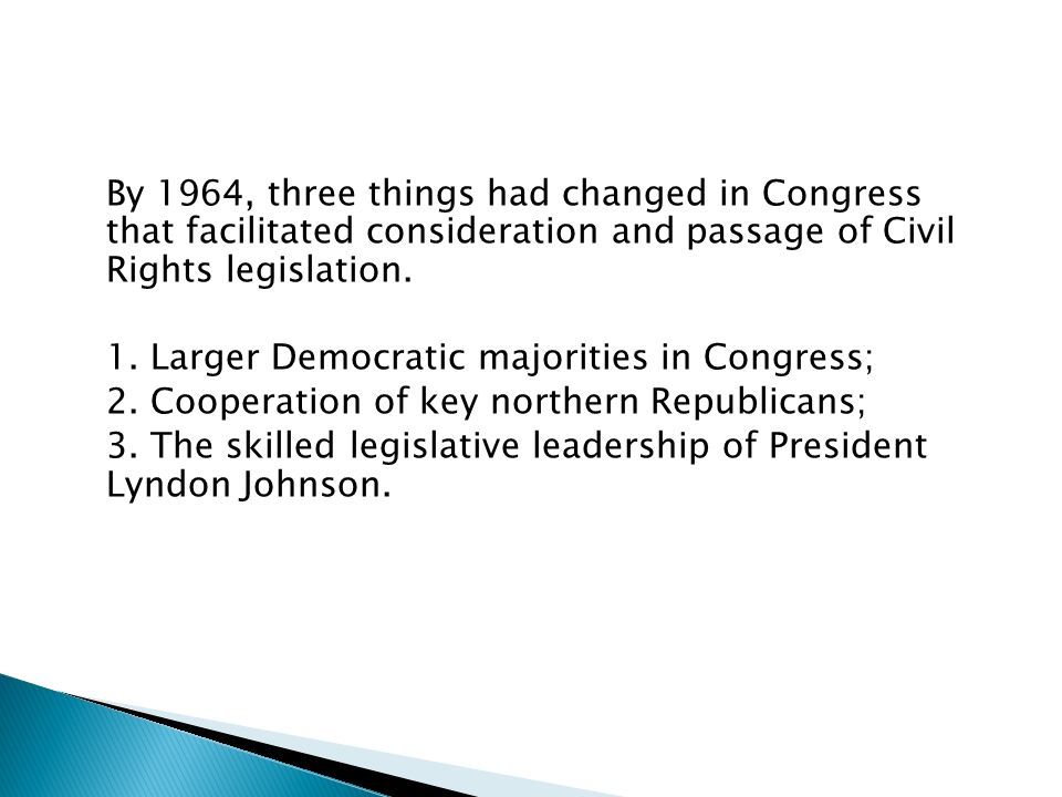 By 1964, three things had changed in Congress that facilitated consideration and passage of Civil Rights legislation.