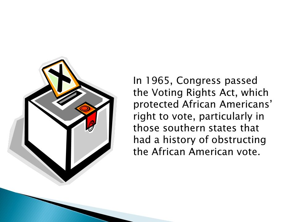 In 1965, Congress passed the Voting Rights Act, which protected African Americans' right to vote, particularly in those southern states that had a history of obstructing the African American vote.