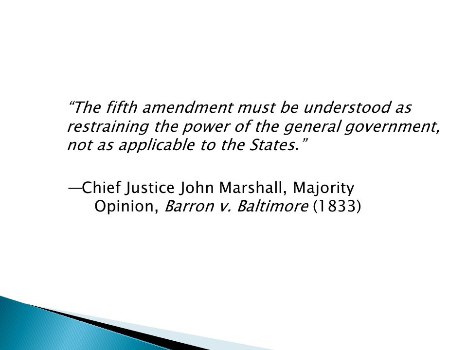 The fifth amendment must be understood as restraining the power of the general government, not as applicable to the States. —Chief Justice John Marshall, Majority Opinion, Barron v.
