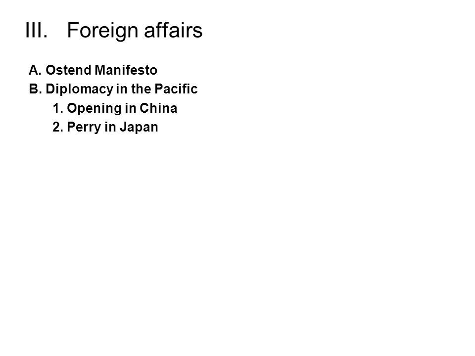 III. Foreign affairs A. Ostend Manifesto B. Diplomacy in the Pacific