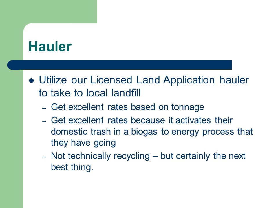 Hauler Utilize our Licensed Land Application hauler to take to local landfill. Get excellent rates based on tonnage.