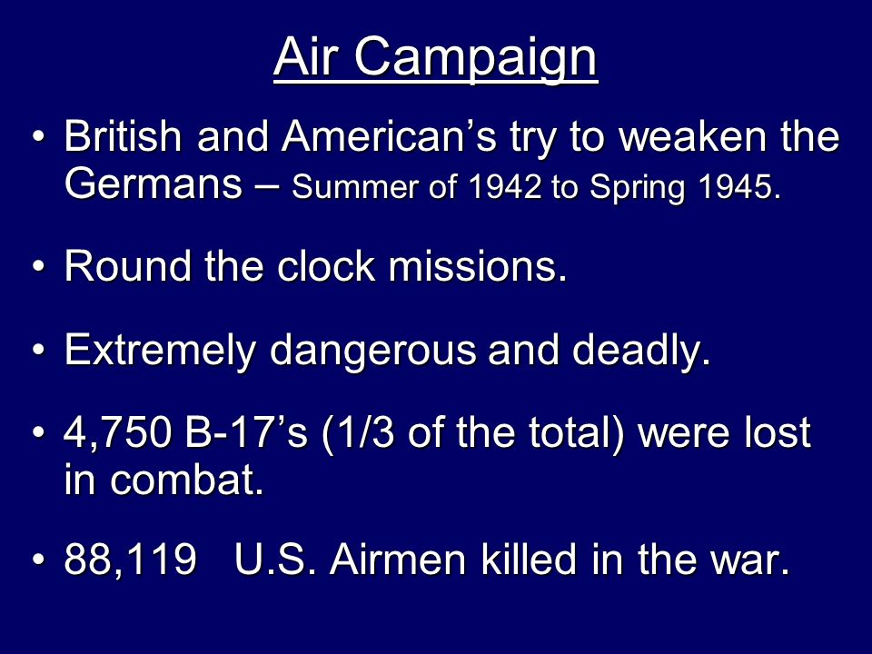 Air Campaign British and American's try to weaken the Germans – Summer of 1942 to Spring 1945. Round the clock missions.