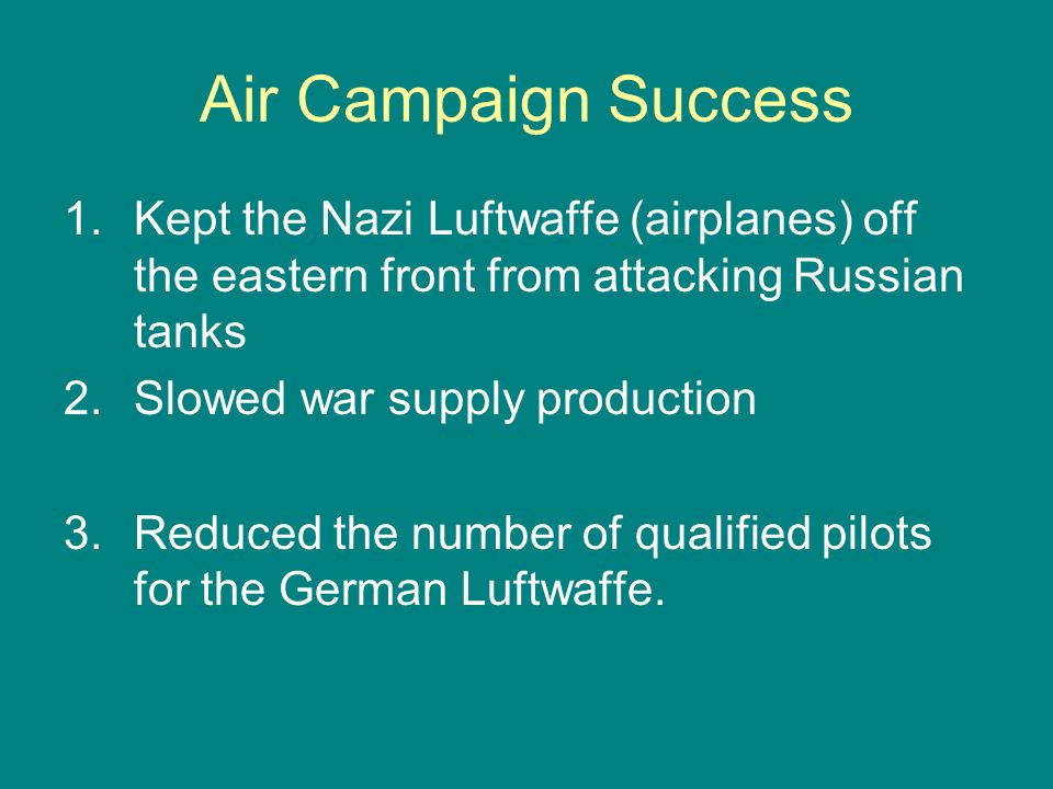 Air Campaign Success Kept the Nazi Luftwaffe (airplanes) off the eastern front from attacking Russian tanks.
