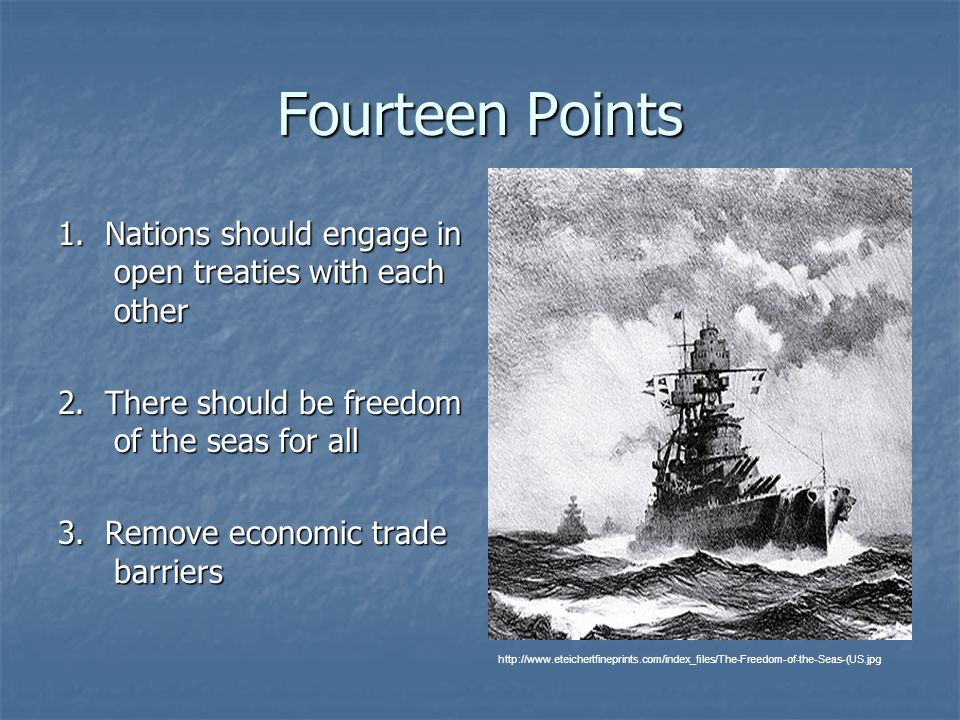 Fourteen Points 1. Nations should engage in open treaties with each other. 2. There should be freedom of the seas for all.