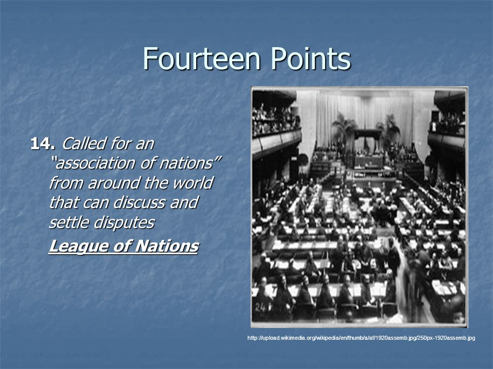 Fourteen Points 14. Called for an association of nations from around the world that can discuss and settle disputes.