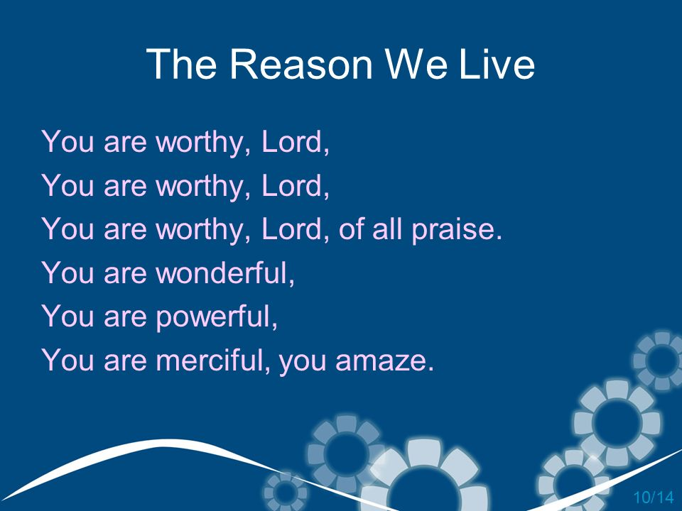 The Reason We Live You are worthy, Lord,