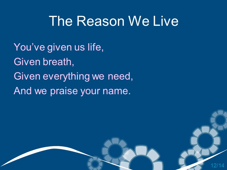 The Reason We Live You've given us life, Given breath,
