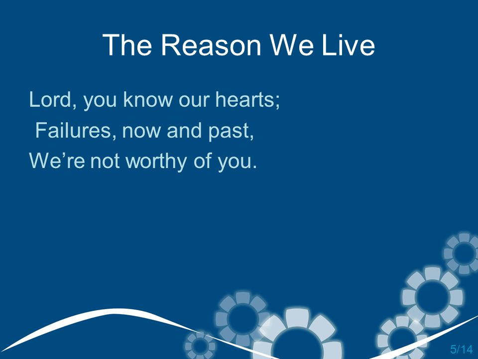 The Reason We Live Lord, you know our hearts; Failures, now and past,