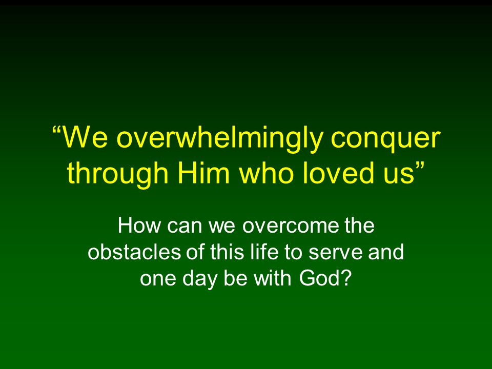 We overwhelmingly conquer through Him who loved us