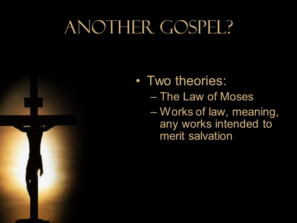 Another Gospel Two theories: The Law of Moses