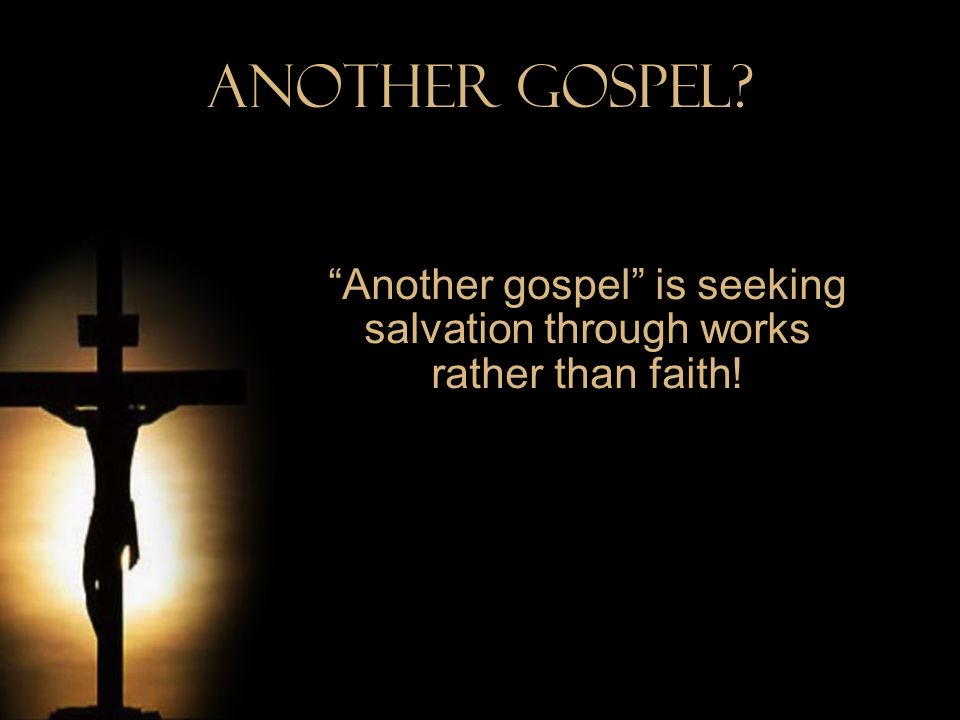 Another gospel is seeking salvation through works rather than faith!