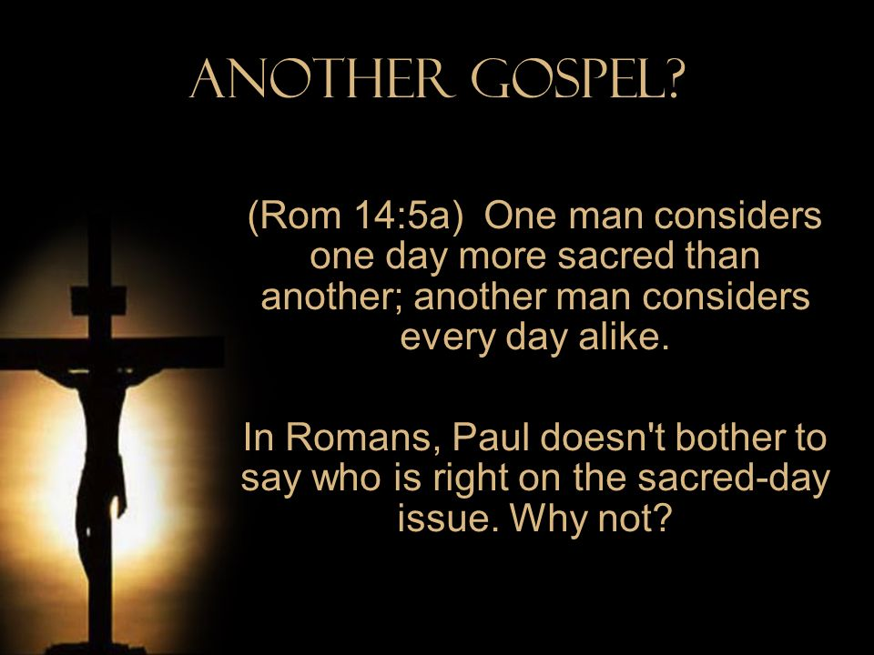 Another Gospel (Rom 14:5a) One man considers one day more sacred than another; another man considers every day alike.