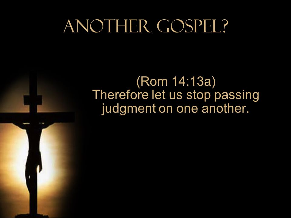 (Rom 14:13a) Therefore let us stop passing judgment on one another.