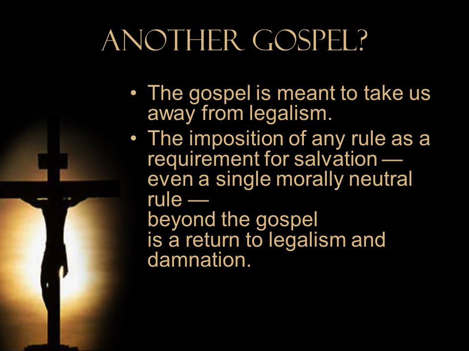 Another Gospel The gospel is meant to take us away from legalism.