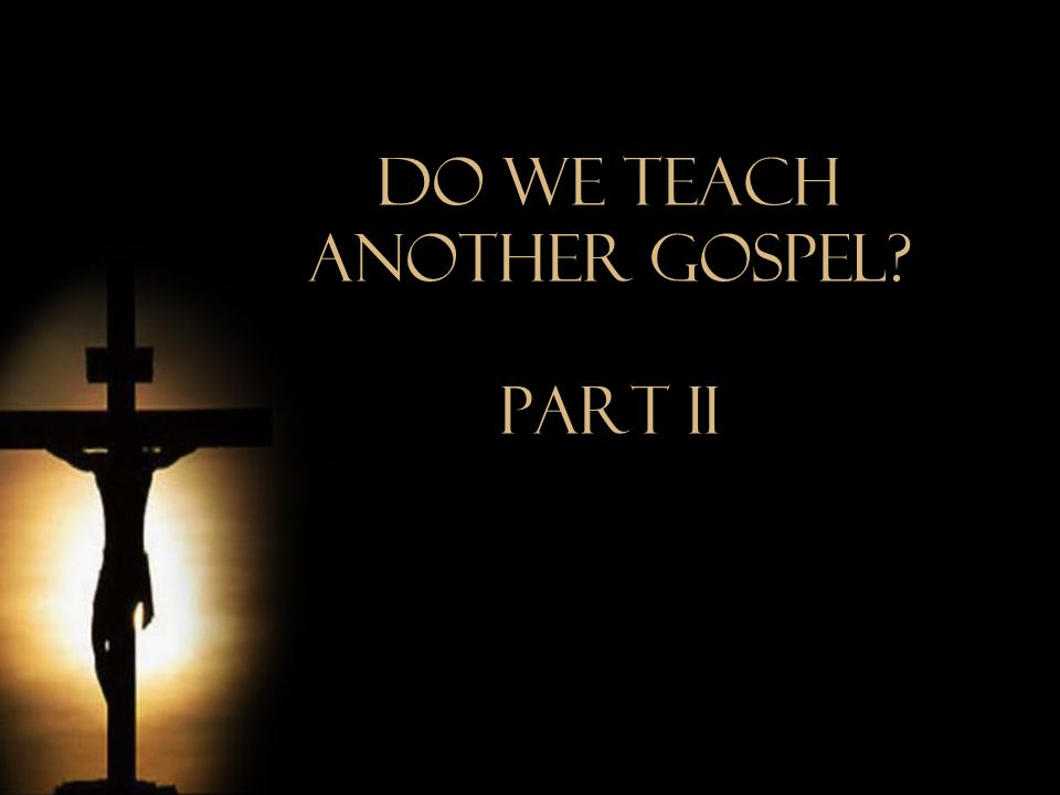 Do We Teach Another Gospel Part iI