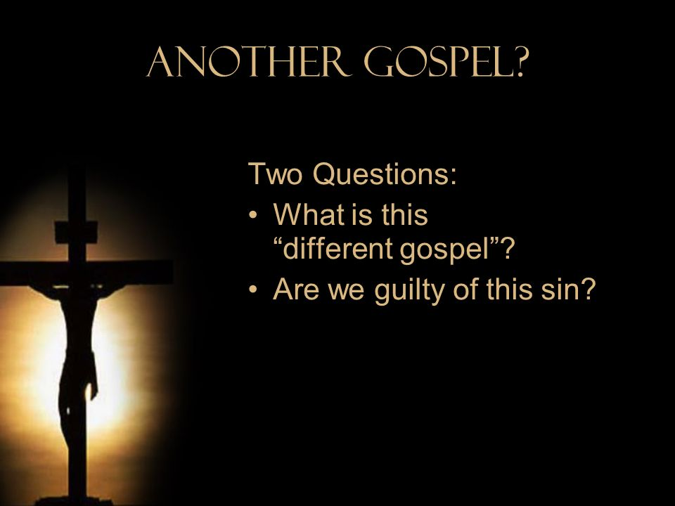 Another Gospel Two Questions: What is this different gospel