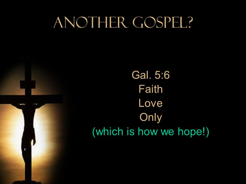 Gal. 5:6 Faith Love Only (which is how we hope!)