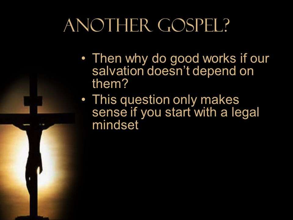 Another Gospel. Then why do good works if our salvation doesn't depend on them.