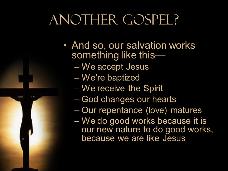Another Gospel And so, our salvation works something like this—