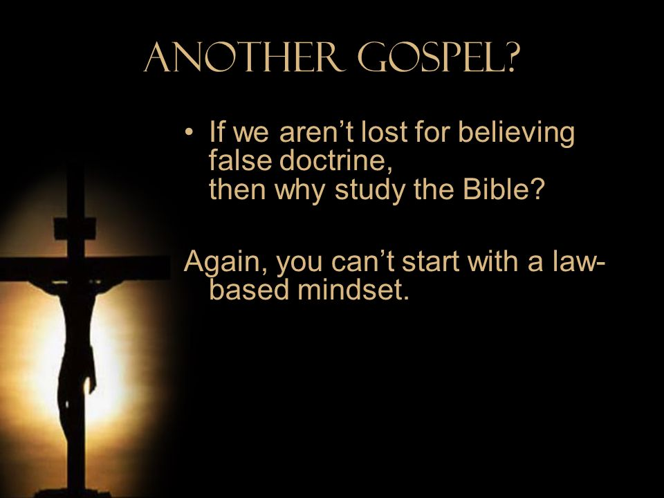 Another Gospel. If we aren't lost for believing false doctrine, then why study the Bible.