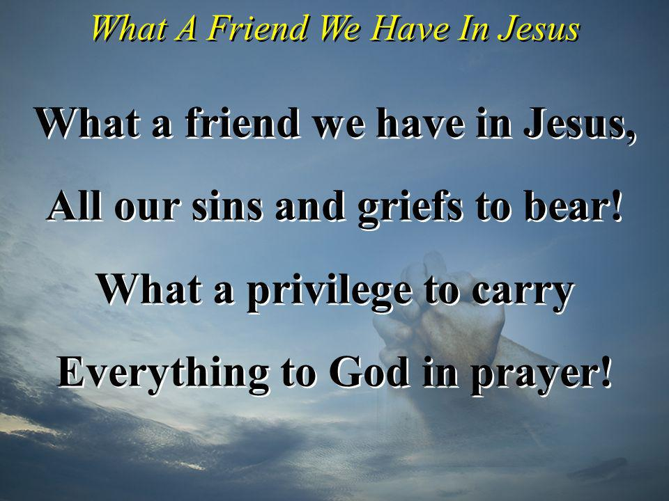 What a friend we have in Jesus, All our sins and griefs to bear!