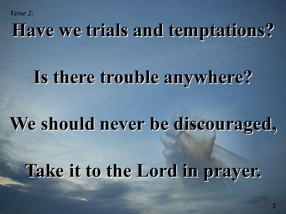 Have we trials and temptations Is there trouble anywhere