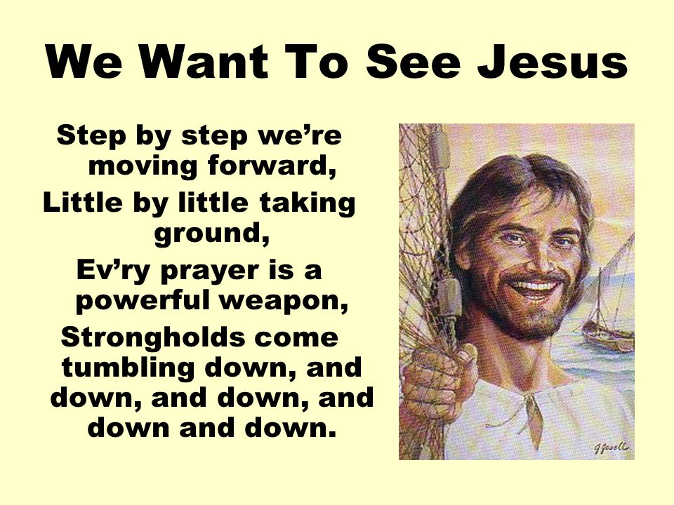 We Want To See Jesus Step by step we're moving forward,