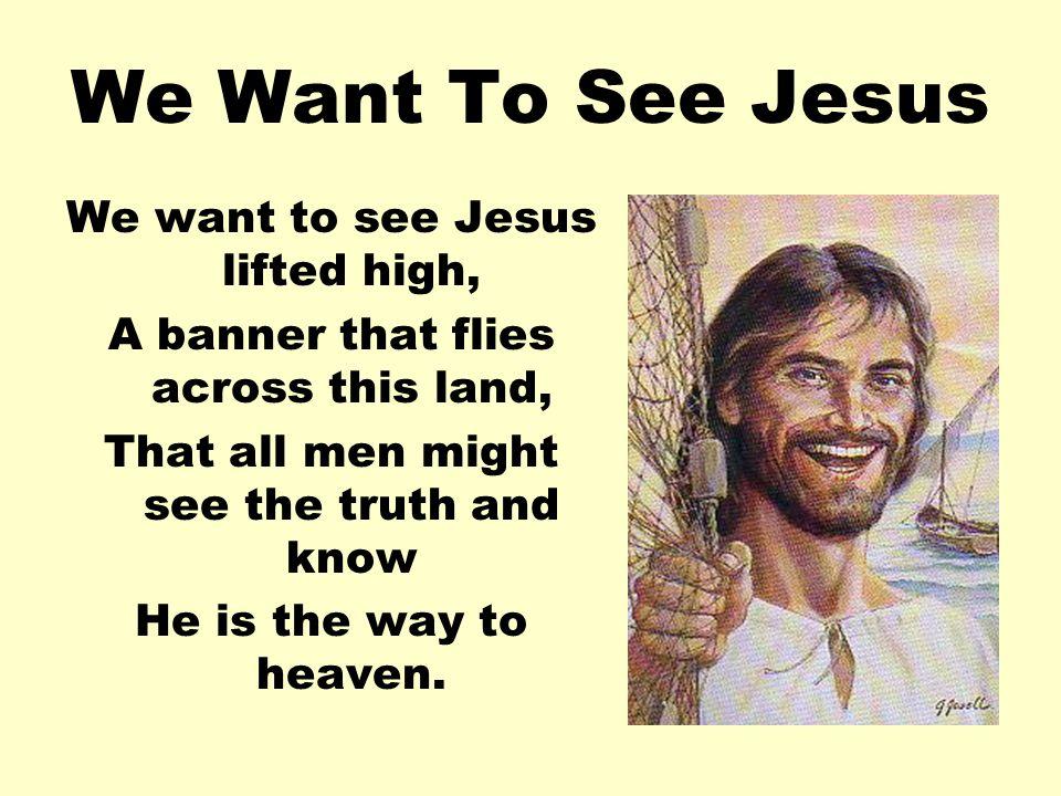 We Want To See Jesus We want to see Jesus lifted high,
