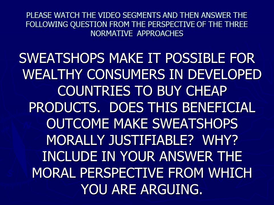 PLEASE WATCH THE VIDEO SEGMENTS AND THEN ANSWER THE FOLLOWING QUESTION FROM THE PERSPECTIVE OF THE THREE NORMATIVE APPROACHES